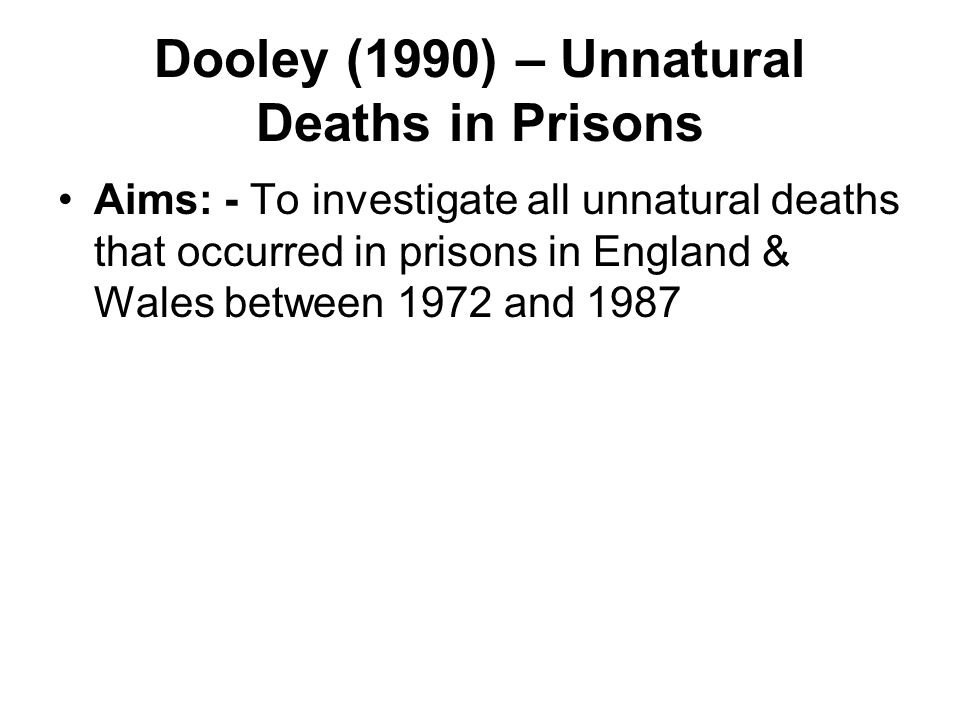 Dooley (1990) – Unnatural Deaths in Prisons Aims: - To investigate all unnatural deaths that occurred in prisons in England & Wales between 1972 and 1