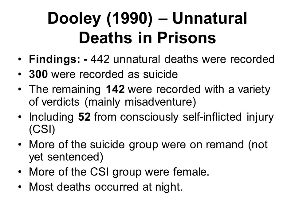 Dooley (1990) – Unnatural Deaths in Prisons Findings: - 442 unnatural deaths were recorded 300 were recorded as suicide The remaining 142 were recorde