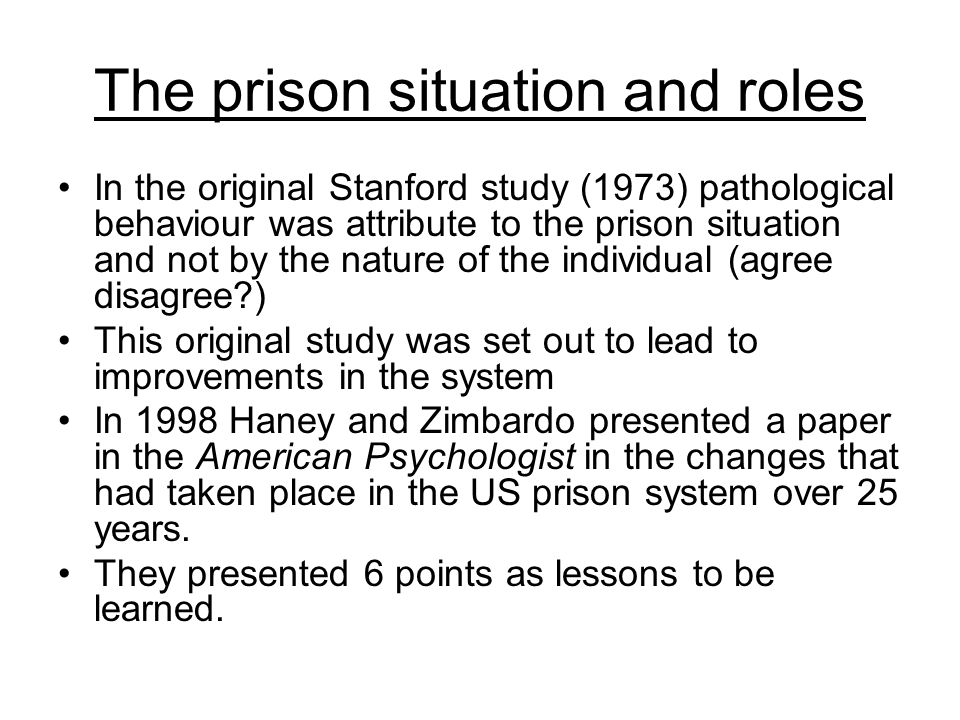 The prison situation and roles In the original Stanford study (1973) pathological behaviour was attribute to the prison situation and not by the natur