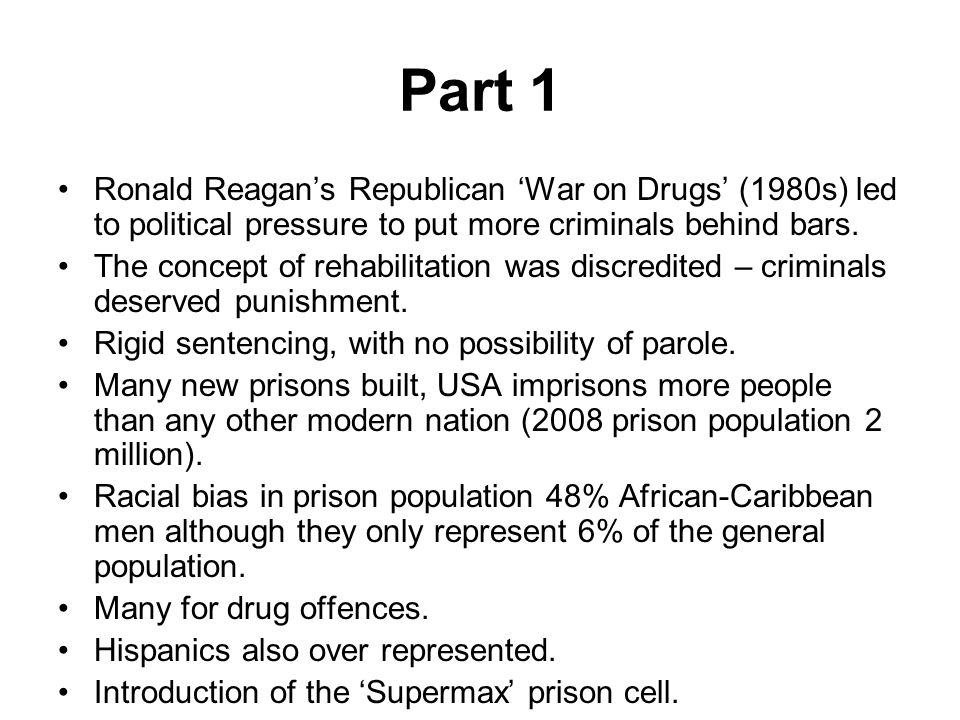 Part 1 Ronald Reagan's Republican 'War on Drugs' (1980s) led to political pressure to put more criminals behind bars. The concept of rehabilitation wa