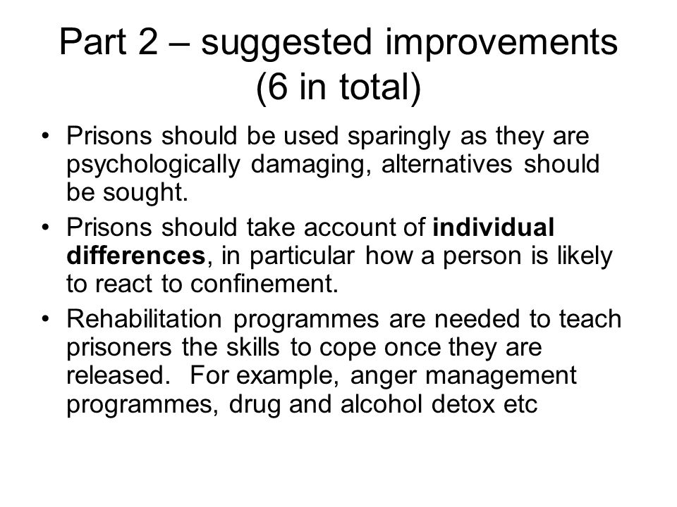Part 2 – suggested improvements (6 in total) Prisons should be used sparingly as they are psychologically damaging, alternatives should be sought. Pri