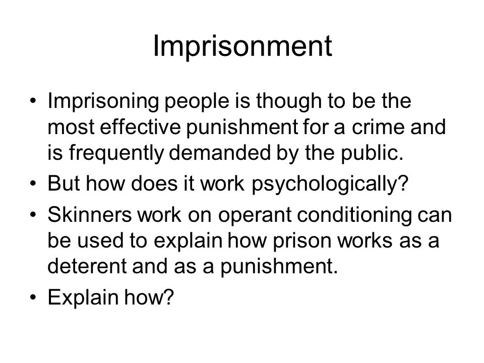 Imprisonment Imprisoning people is though to be the most effective punishment for a crime and is frequently demanded by the public. But how does it wo