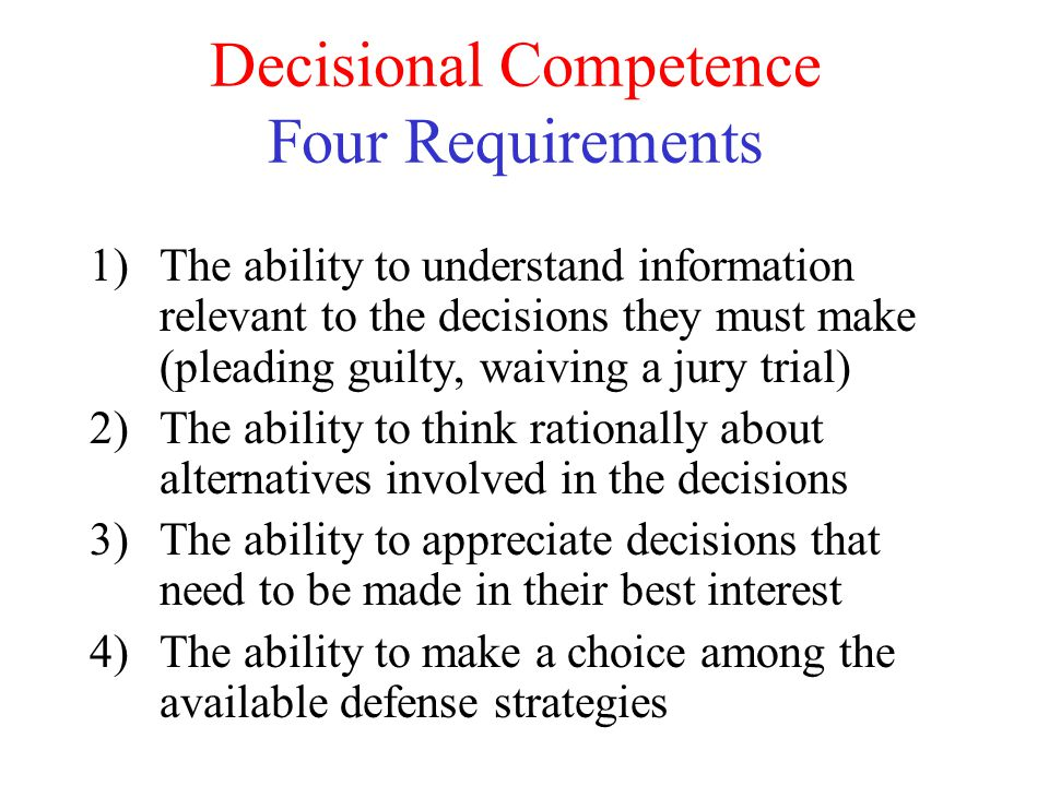 Decisional Competence Four Requirements 1)The ability to understand information relevant to the decisions they must make (pleading guilty, waiving a j