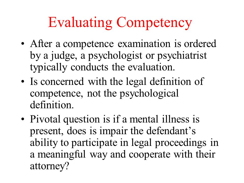 Evaluating Competency After a competence examination is ordered by a judge, a psychologist or psychiatrist typically conducts the evaluation. Is conce