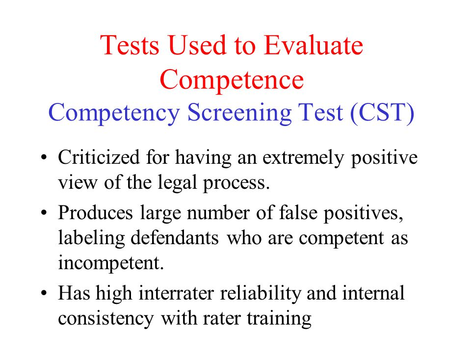 Tests Used to Evaluate Competence Competency Screening Test (CST) Criticized for having an extremely positive view of the legal process. Produces larg