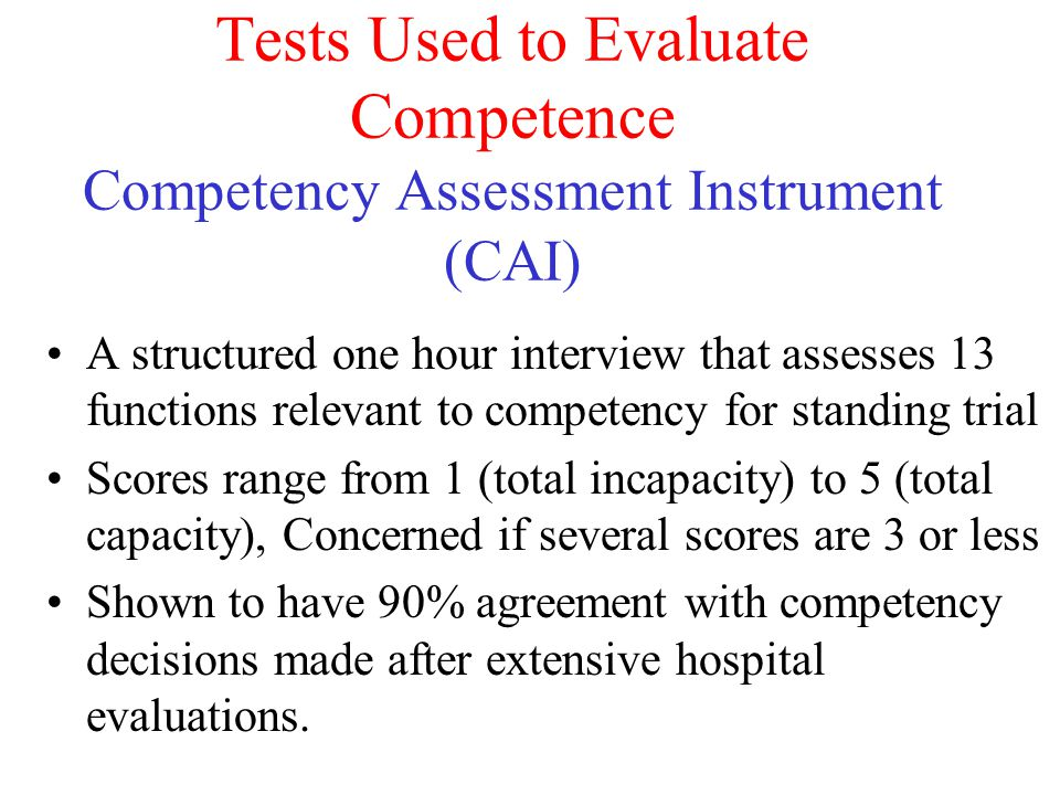 Tests Used to Evaluate Competence Competency Assessment Instrument (CAI) A structured one hour interview that assesses 13 functions relevant to compet