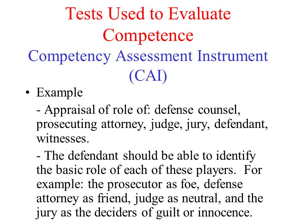 Tests Used to Evaluate Competence Competency Assessment Instrument (CAI) Example - Appraisal of role of: defense counsel, prosecuting attorney, judge,