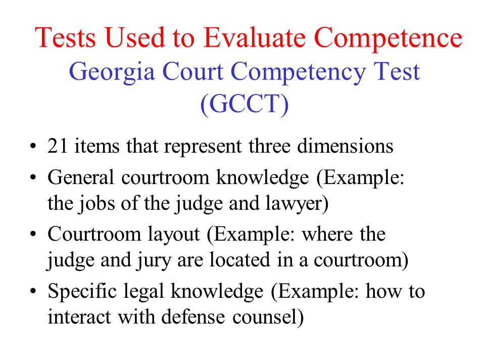 Tests Used to Evaluate Competence Georgia Court Competency Test (GCCT) 21 items that represent three dimensions General courtroom knowledge (Example: