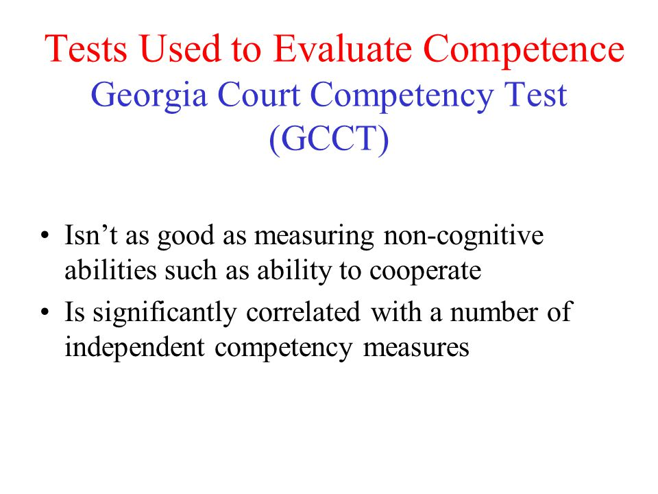 Tests Used to Evaluate Competence Georgia Court Competency Test (GCCT) Isn't as good as measuring non-cognitive abilities such as ability to cooperate