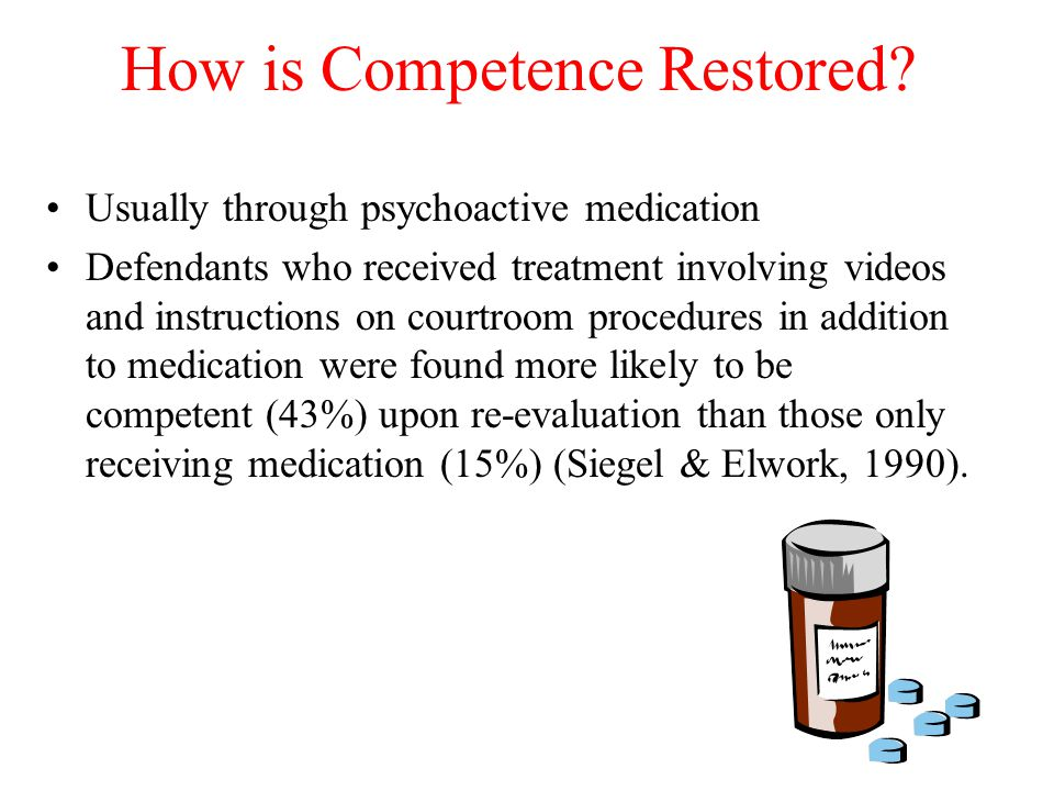 How is Competence Restored? Usually through psychoactive medication Defendants who received treatment involving videos and instructions on courtroom p