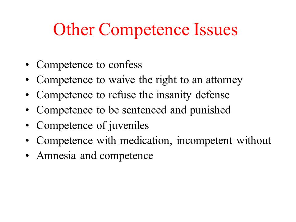 Other Competence Issues Competence to confess Competence to waive the right to an attorney Competence to refuse the insanity defense Competence to be