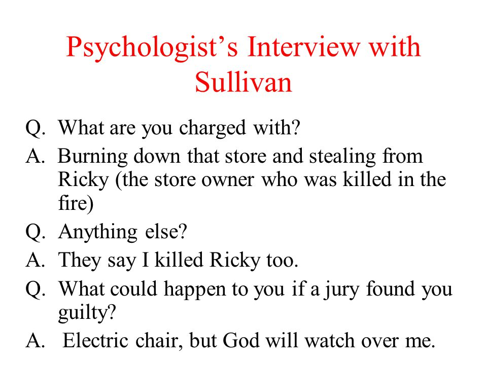 Psychologist's Interview with Sullivan Q. What are you charged with? A. Burning down that store and stealing from Ricky (the store owner who was kille