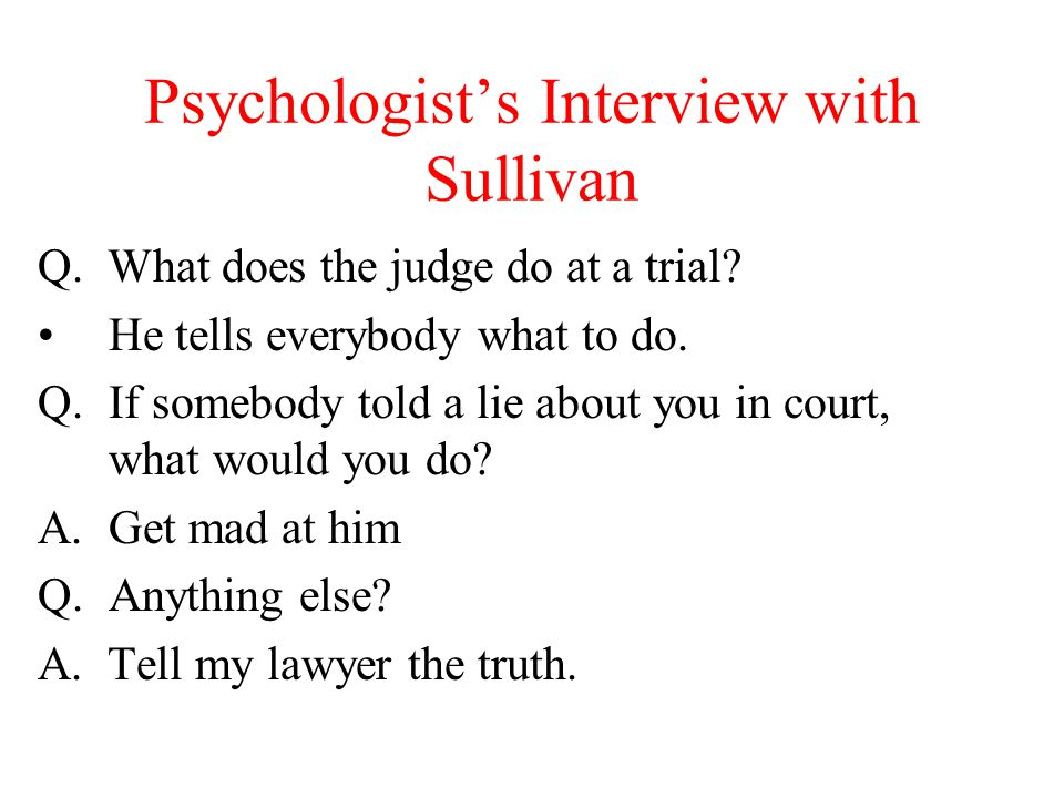 Psychologist's Interview with Sullivan Q. What does the judge do at a trial? He tells everybody what to do. Q.If somebody told a lie about you in cour