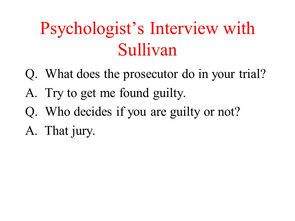 Psychologist's Interview with Sullivan Q.What does the prosecutor do in your trial? A.Try to get me found guilty. Q.Who decides if you are guilty or n