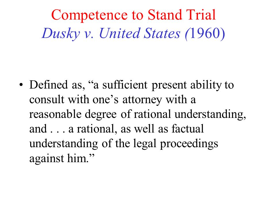 """Competence to Stand Trial Dusky v. United States (1960) Defined as, """"a sufficient present ability to consult with one's attorney with a reasonable deg"""