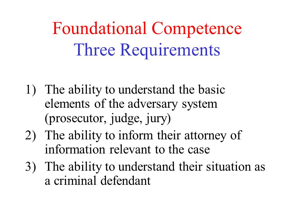 Foundational Competence Three Requirements 1)The ability to understand the basic elements of the adversary system (prosecutor, judge, jury) 2)The abil