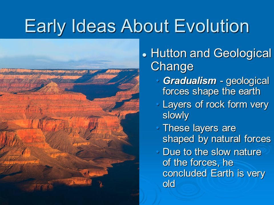 Early Ideas About Evolution Hutton and Geological Change Gradualism - geological forces shape the earth Layers of rock form very slowly These layers are shaped by natural forces Due to the slow nature of the forces, he concluded Earth is very old