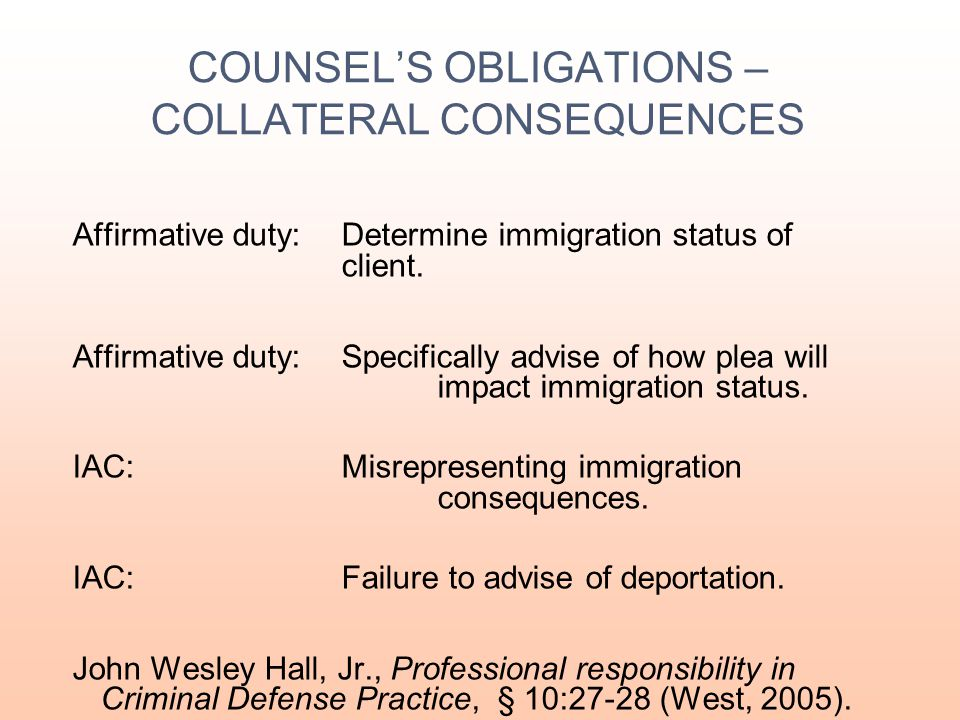 "COUNSEL'S OBLIGATIONS – COLLATERAL CONSEQUENCES  Find out immigration status if applicable.  Be aware of ""other"" consequences of conviction includin"