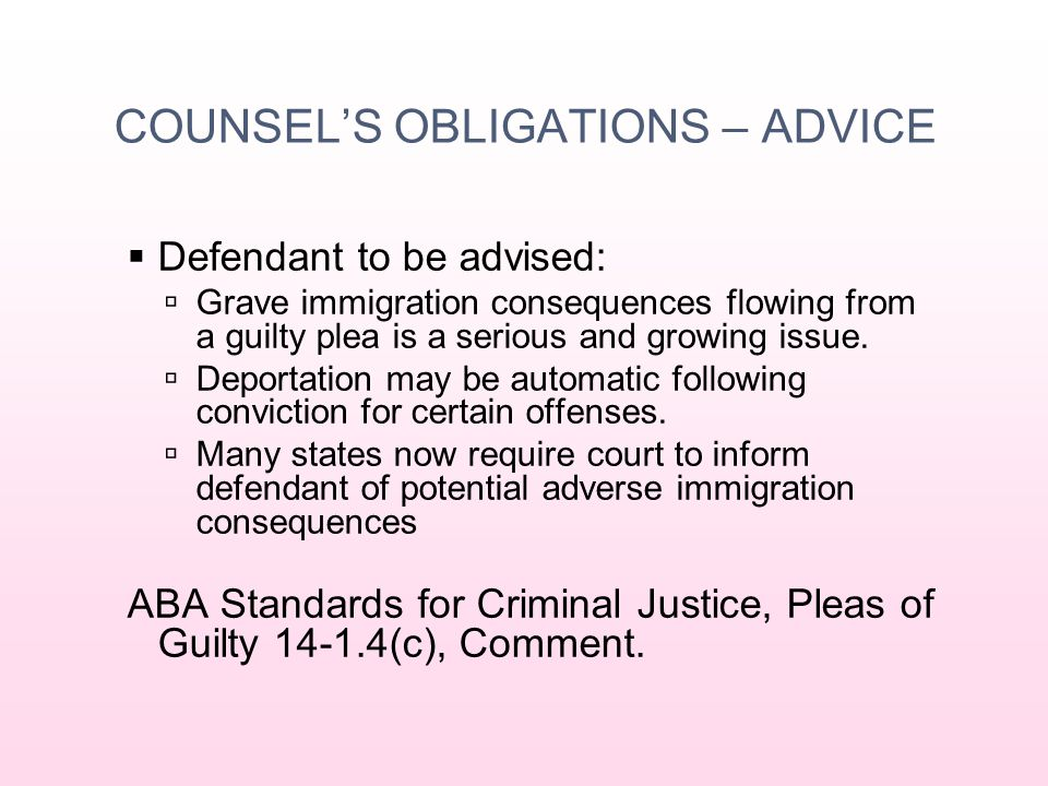 COUNSEL'S OBLIGATIONS – ADVICE  Defendant to be advised:  Grave immigration consequences flowing from a guilty plea is a serious and growing issue.