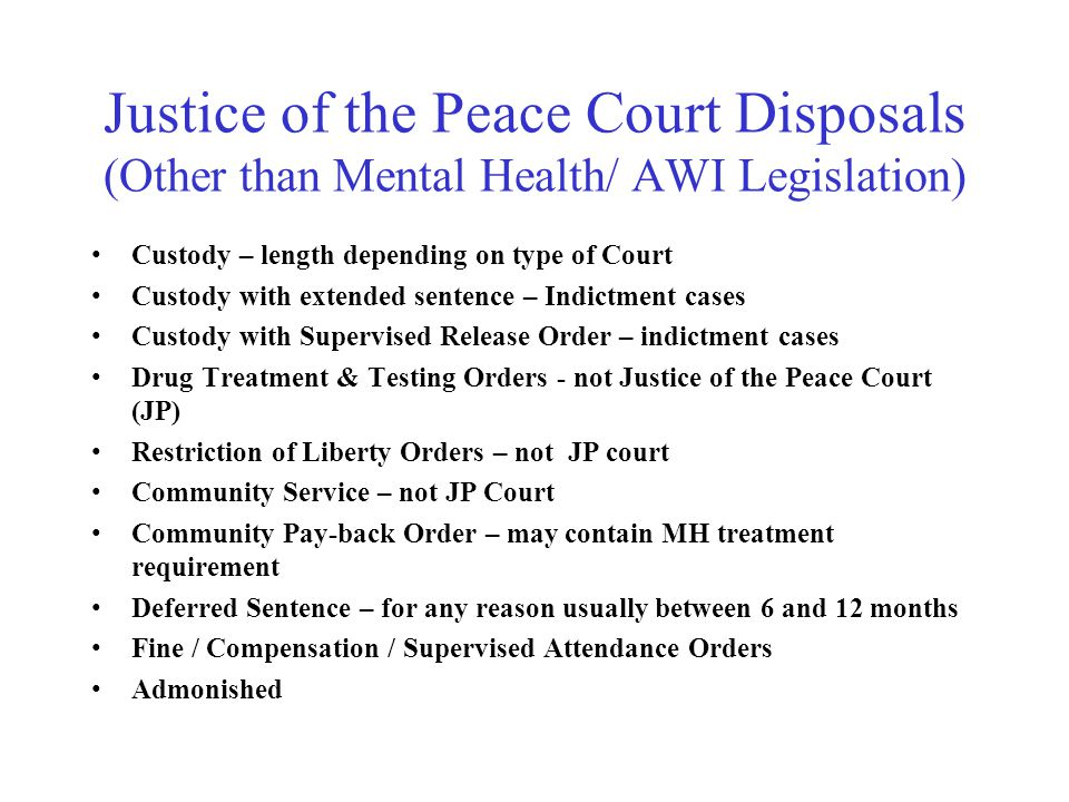 Justice of the Peace Court Disposals (Other than Mental Health/ AWI Legislation) Custody – length depending on type of Court Custody with extended sentence – Indictment cases Custody with Supervised Release Order – indictment cases Drug Treatment & Testing Orders - not Justice of the Peace Court (JP) Restriction of Liberty Orders – not JP court Community Service – not JP Court Community Pay-back Order – may contain MH treatment requirement Deferred Sentence – for any reason usually between 6 and 12 months Fine / Compensation / Supervised Attendance Orders Admonished