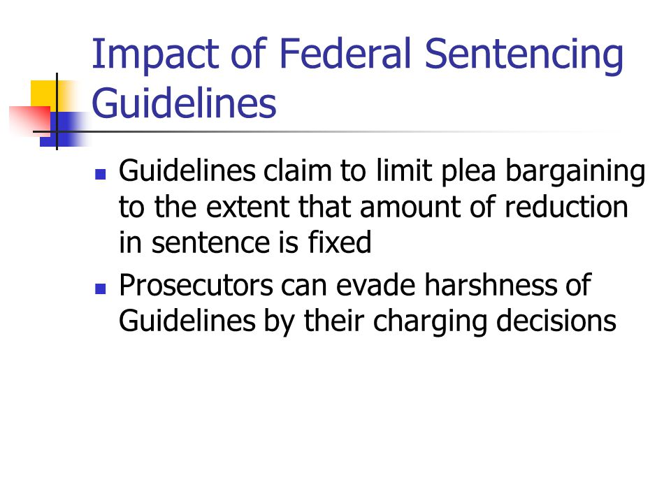 Impact of Federal Sentencing Guidelines Guidelines claim to limit plea bargaining to the extent that amount of reduction in sentence is fixed Prosecut