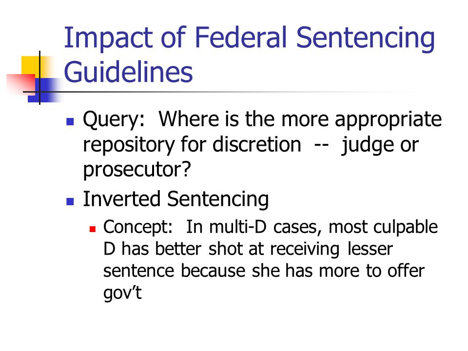 Impact of Federal Sentencing Guidelines Query: Where is the more appropriate repository for discretion -- judge or prosecutor? Inverted Sentencing Con
