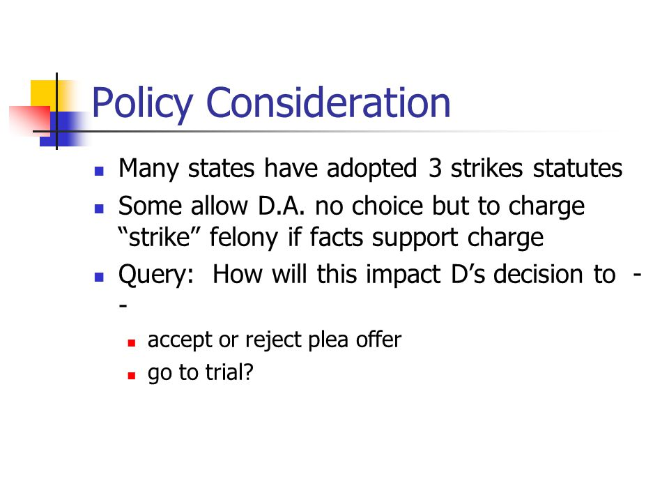 "Policy Consideration Many states have adopted 3 strikes statutes Some allow D.A. no choice but to charge ""strike"" felony if facts support charge Query"