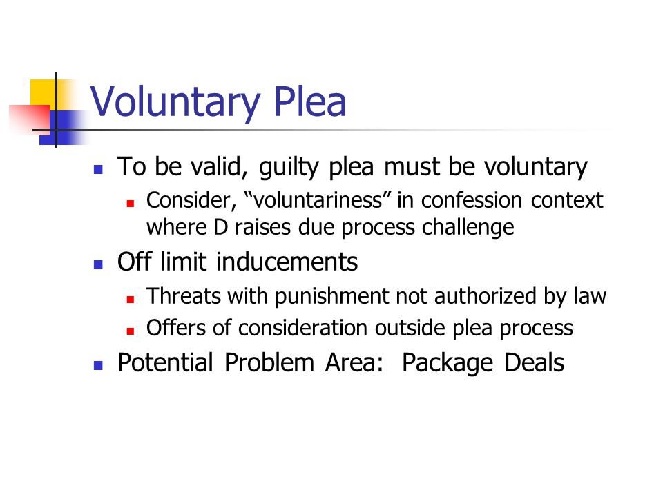 Voluntary Plea To be valid, guilty plea must be voluntary Consider, voluntariness in confession context where D raises due process challenge Off limit inducements Threats with punishment not authorized by law Offers of consideration outside plea process Potential Problem Area: Package Deals