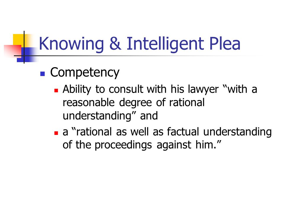 "Knowing & Intelligent Plea Competency Ability to consult with his lawyer ""with a reasonable degree of rational understanding"" and a ""rational as well"
