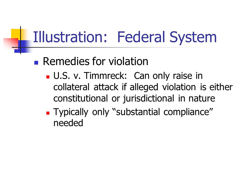 Illustration: Federal System Remedies for violation U.S. v. Timmreck: Can only raise in collateral attack if alleged violation is either constitutiona