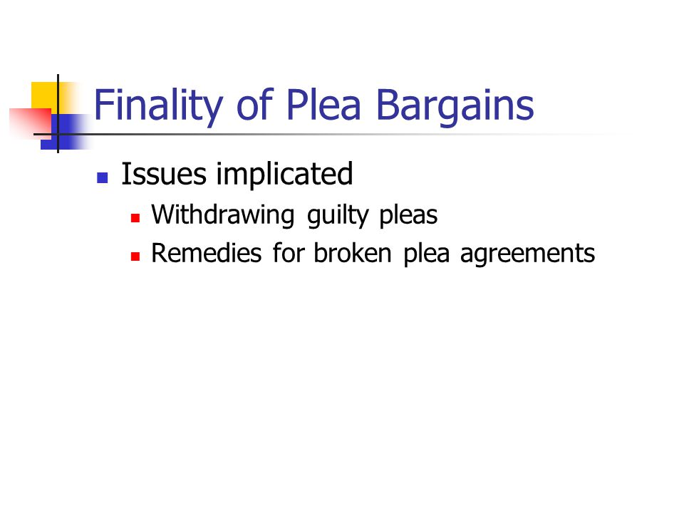 Finality of Plea Bargains Issues implicated Withdrawing guilty pleas Remedies for broken plea agreements