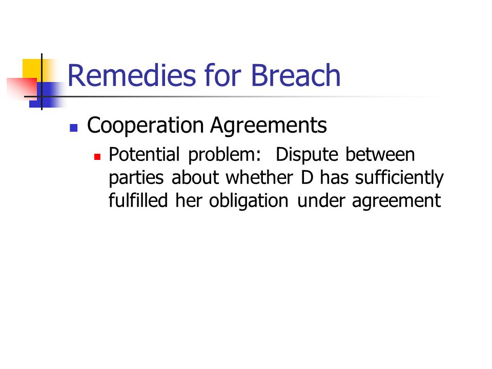 Remedies for Breach Cooperation Agreements Potential problem: Dispute between parties about whether D has sufficiently fulfilled her obligation under