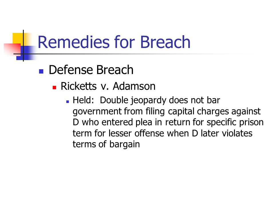 Remedies for Breach Defense Breach Ricketts v. Adamson Held: Double jeopardy does not bar government from filing capital charges against D who entered