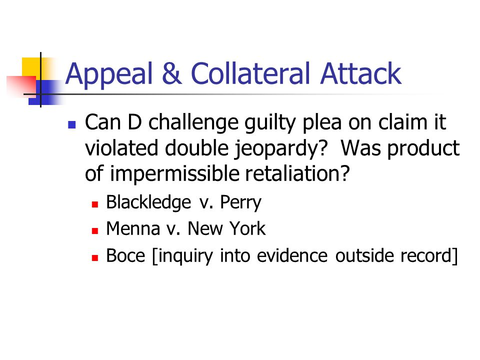 Appeal & Collateral Attack Can D challenge guilty plea on claim it violated double jeopardy? Was product of impermissible retaliation? Blackledge v. P