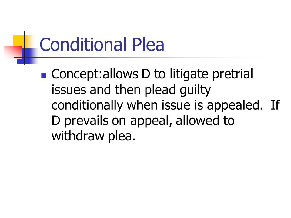 Conditional Plea Concept:allows D to litigate pretrial issues and then plead guilty conditionally when issue is appealed. If D prevails on appeal, all