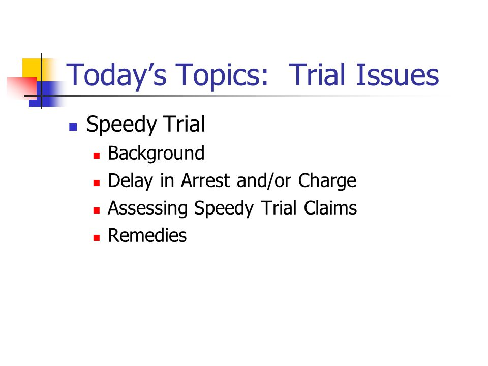 Today's Topics: Trial Issues Speedy Trial Background Delay in Arrest and/or Charge Assessing Speedy Trial Claims Remedies