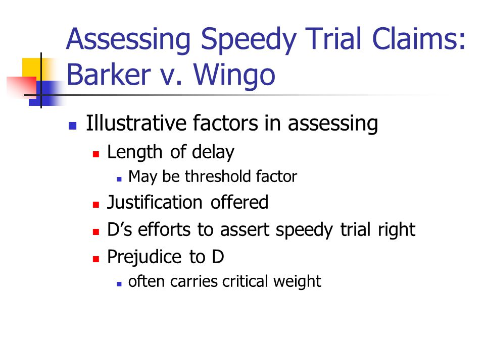 Assessing Speedy Trial Claims: Barker v. Wingo Illustrative factors in assessing Length of delay May be threshold factor Justification offered D's eff