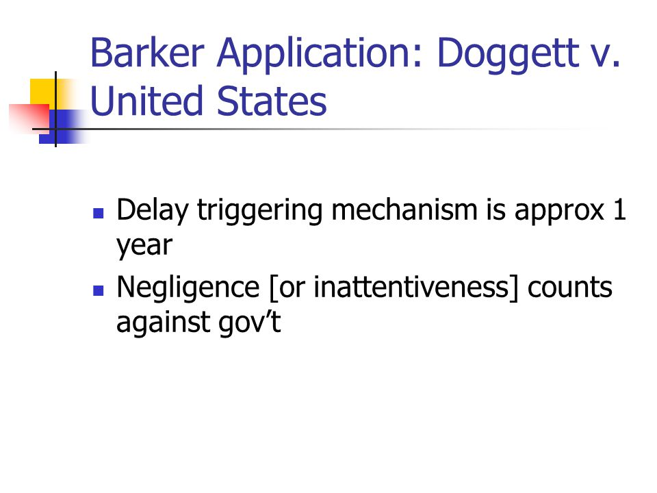 Barker Application: Doggett v. United States Delay triggering mechanism is approx 1 year Negligence [or inattentiveness] counts against gov't