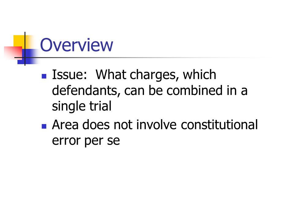 Overview Issue: What charges, which defendants, can be combined in a single trial Area does not involve constitutional error per se