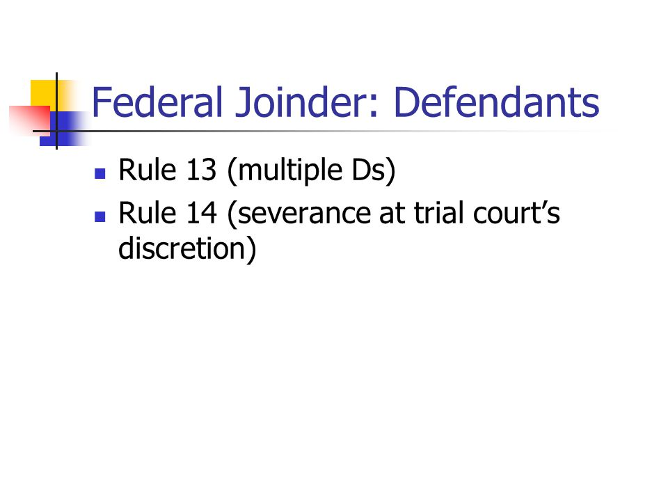 Federal Joinder: Defendants Rule 13 (multiple Ds) Rule 14 (severance at trial court's discretion)