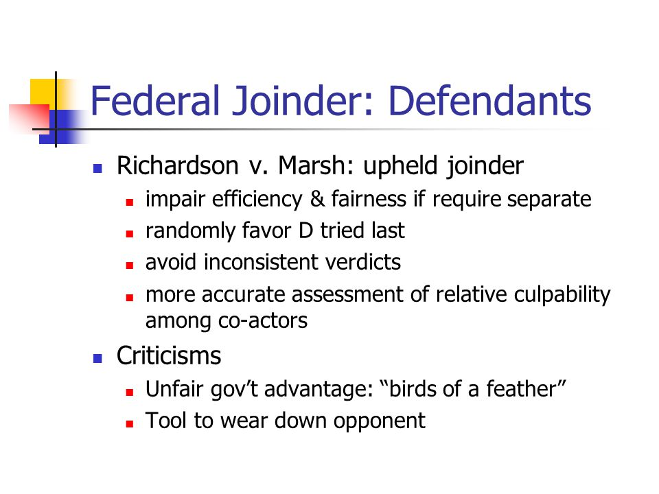 Federal Joinder: Defendants Richardson v. Marsh: upheld joinder impair efficiency & fairness if require separate randomly favor D tried last avoid inc
