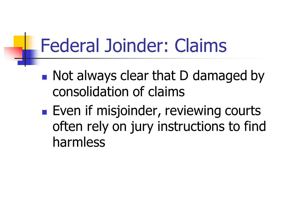 Federal Joinder: Claims Not always clear that D damaged by consolidation of claims Even if misjoinder, reviewing courts often rely on jury instruction