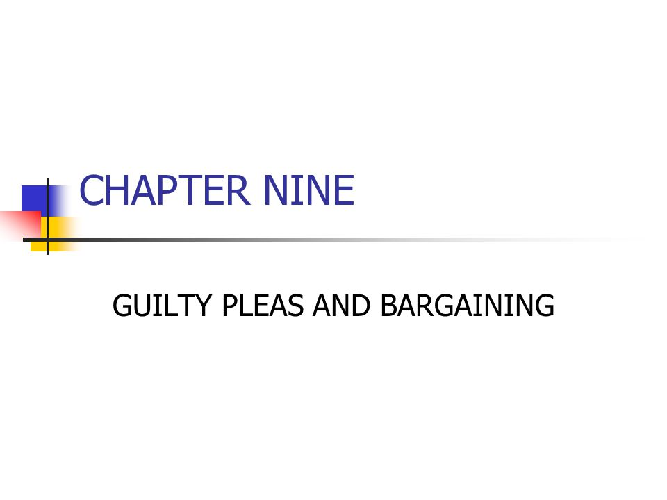 CHAPTER NINE GUILTY PLEAS AND BARGAINING