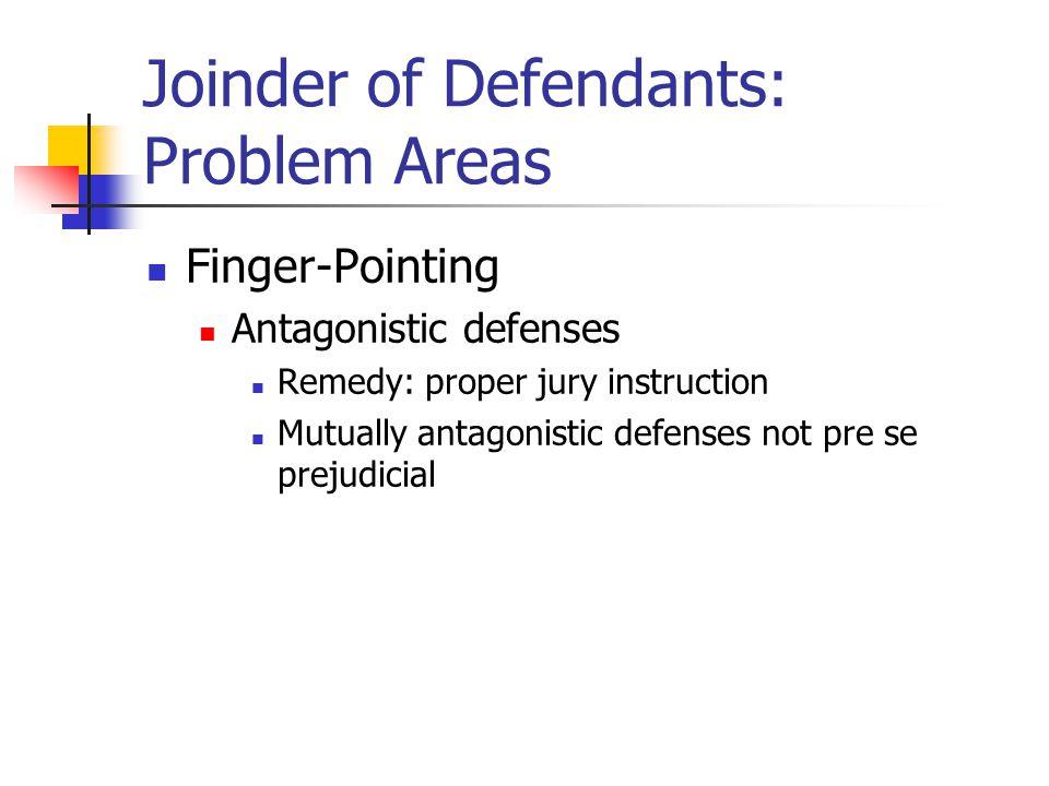 Joinder of Defendants: Problem Areas Finger-Pointing Antagonistic defenses Remedy: proper jury instruction Mutually antagonistic defenses not pre se prejudicial