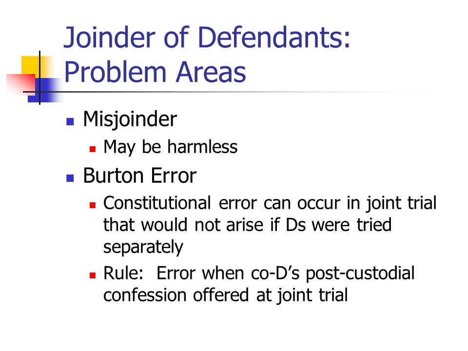 Joinder of Defendants: Problem Areas Misjoinder May be harmless Burton Error Constitutional error can occur in joint trial that would not arise if Ds were tried separately Rule: Error when co-D's post-custodial confession offered at joint trial