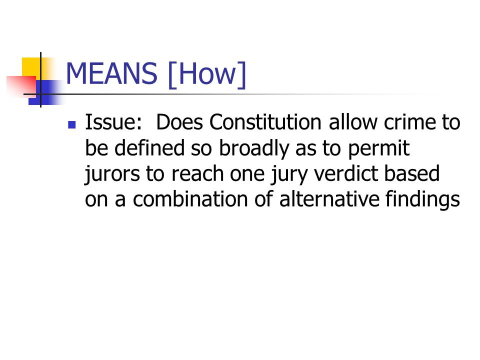 MEANS [How] Issue: Does Constitution allow crime to be defined so broadly as to permit jurors to reach one jury verdict based on a combination of alte
