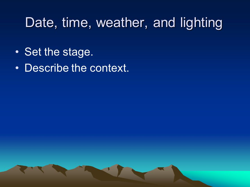 Date, time, weather, and lighting Set the stage. Describe the context.
