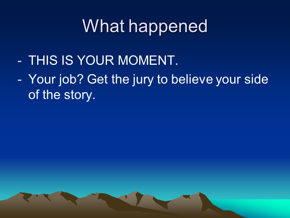 What happened -THIS IS YOUR MOMENT. -Your job? Get the jury to believe your side of the story.