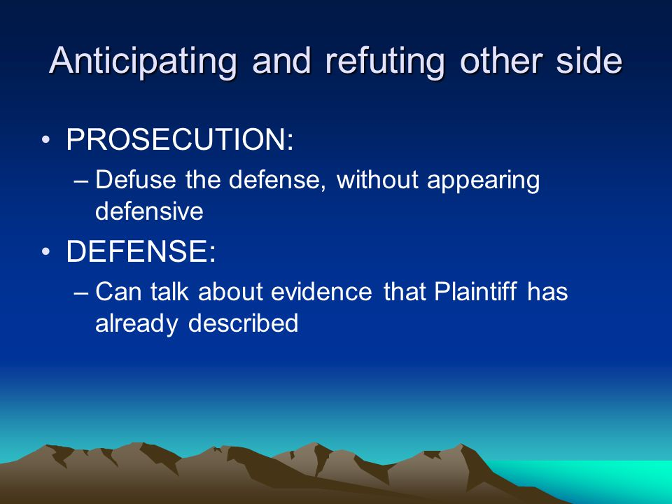 Anticipating and refuting other side PROSECUTION: –Defuse the defense, without appearing defensive DEFENSE: –Can talk about evidence that Plaintiff has already described