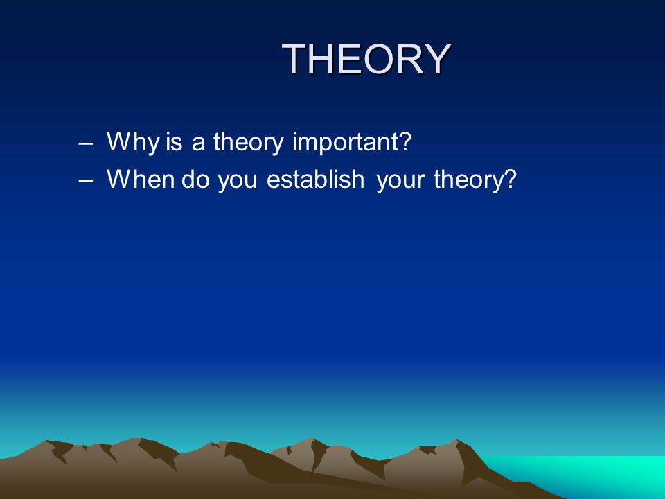 THEORY – Why is a theory important? – When do you establish your theory?